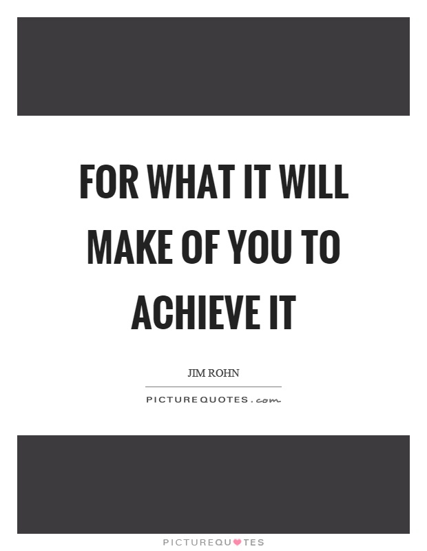 For what it will make of you to achieve it Picture Quote #1