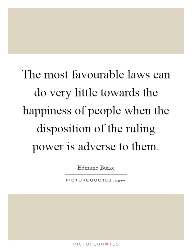 The most favourable laws can do very little towards the happiness of people when the disposition of the ruling power is adverse to them Picture Quote #1
