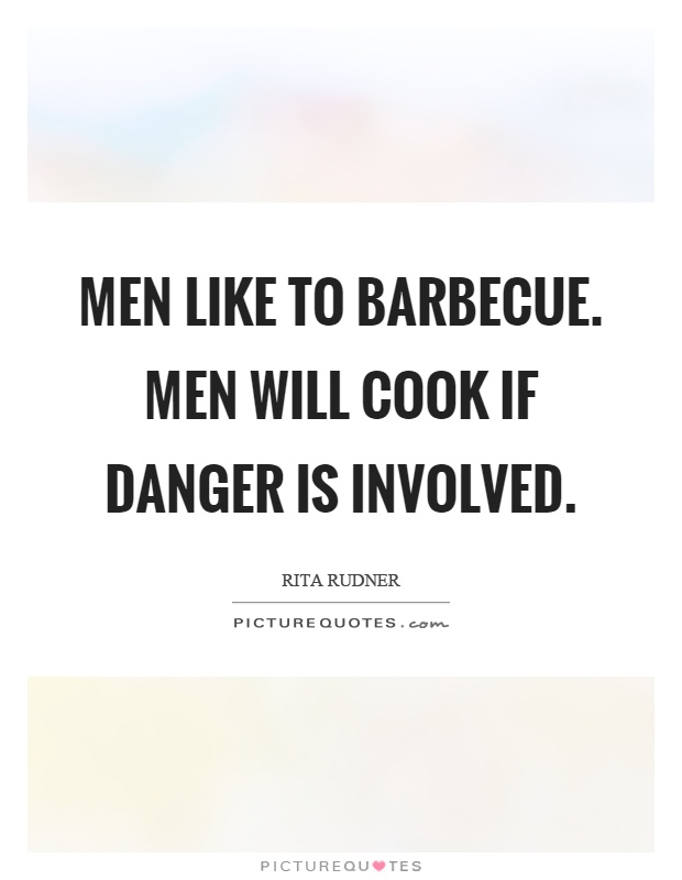 Men like to barbecue. Men will cook if danger is involved Picture Quote #1