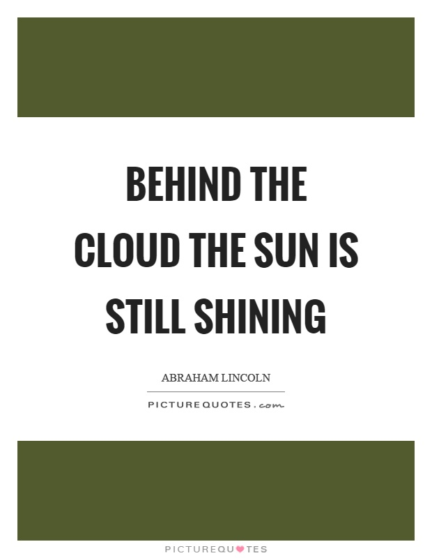 b89e086471 Behind the cloud the sun is still shining Picture Quote  1. Share. Abraham  Lincoln ...