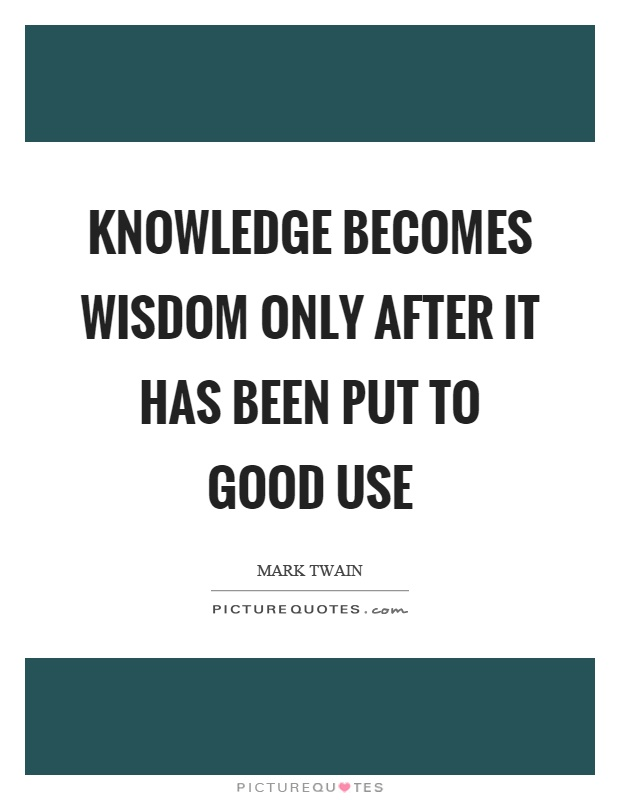 Knowledge becomes wisdom only after it has been put to good use Picture Quote #1
