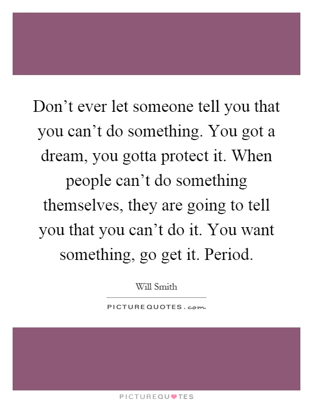 Don't ever let someone tell you that you can't do something. You got a dream, you gotta protect it. When people can't do something themselves, they are going to tell you that you can't do it. You want something, go get it. Period Picture Quote #1