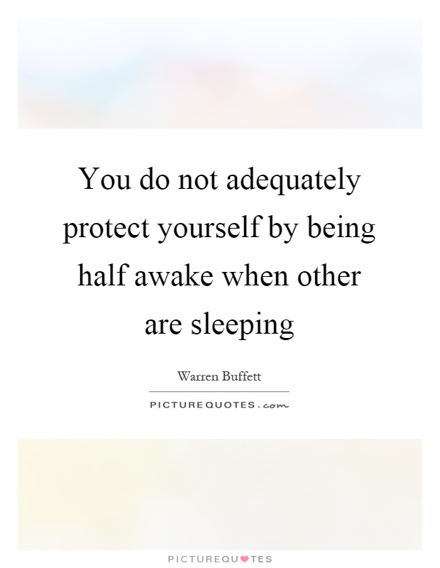 You do not adequately protect yourself by being half awake when other are sleeping Picture Quote #1