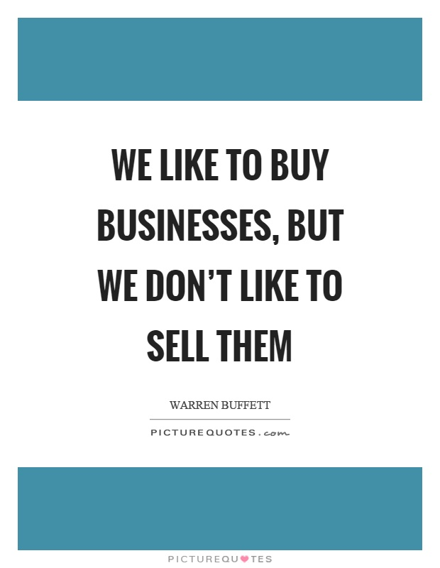 We like to buy businesses, but we don't like to sell them Picture Quote #1