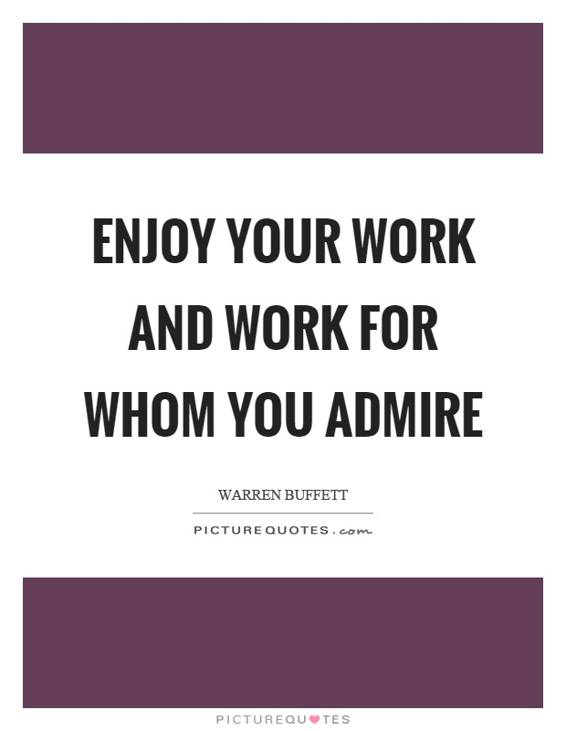 Enjoy your work and work for whom you admire Picture Quote #1