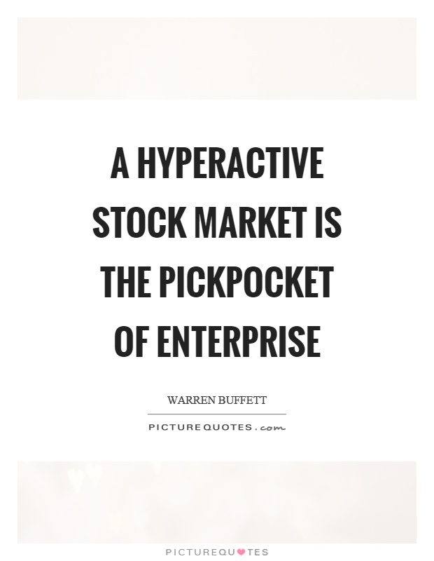 A hyperactive stock market is the pickpocket of enterprise Picture Quote #1