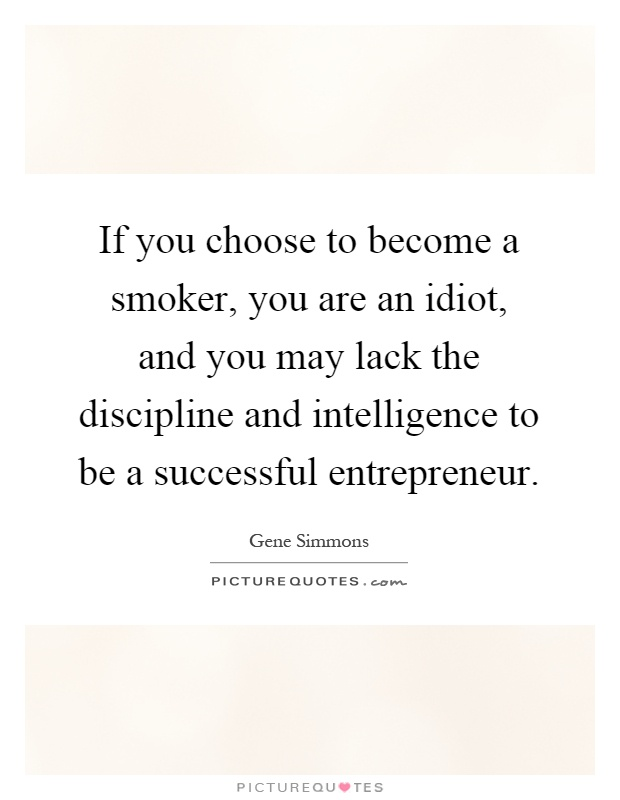 If you choose to become a smoker, you are an idiot, and you may lack the discipline and intelligence to be a successful entrepreneur Picture Quote #1