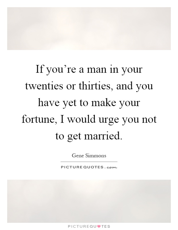 If you're a man in your twenties or thirties, and you have yet to make your fortune, I would urge you not to get married Picture Quote #1