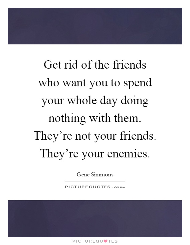 Get rid of the friends who want you to spend your whole day doing nothing with them. They're not your friends. They're your enemies Picture Quote #1