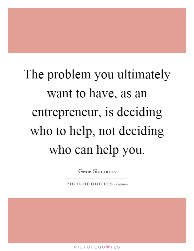 The problem you ultimately want to have, as an entrepreneur, is deciding who to help, not deciding who can help you Picture Quote #1