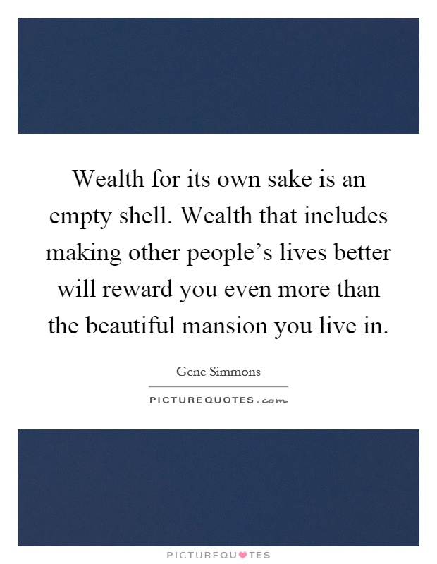 Wealth for its own sake is an empty shell. Wealth that includes making other people's lives better will reward you even more than the beautiful mansion you live in Picture Quote #1