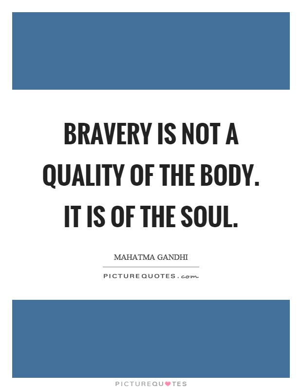 Bravery is not a quality of the body. It is of the soul Picture Quote #1
