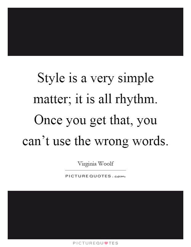 Style is a very simple matter; it is all rhythm. Once you get that, you can't use the wrong words Picture Quote #1