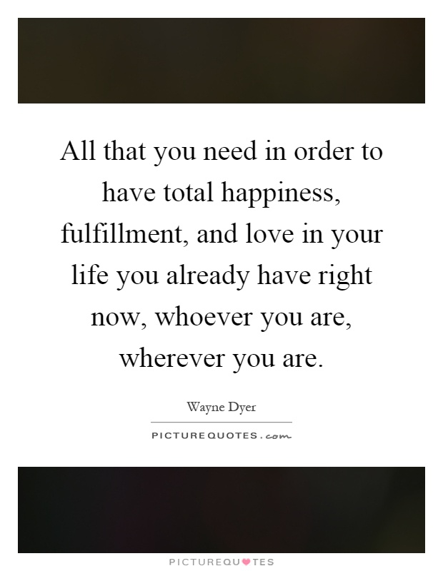 All that you need in order to have total happiness, fulfillment, and love in your life you already have right now, whoever you are, wherever you are Picture Quote #1