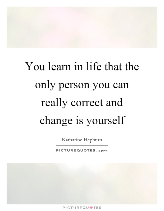 You learn in life that the only person you can really correct and change is yourself Picture Quote #1