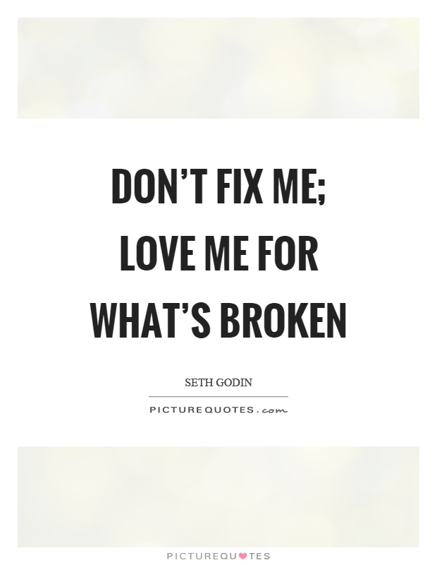 Don't fix me; Love me for what's broken Picture Quote #1