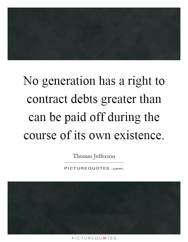 No generation has a right to contract debts greater than can be paid off during the course of its own existence Picture Quote #1