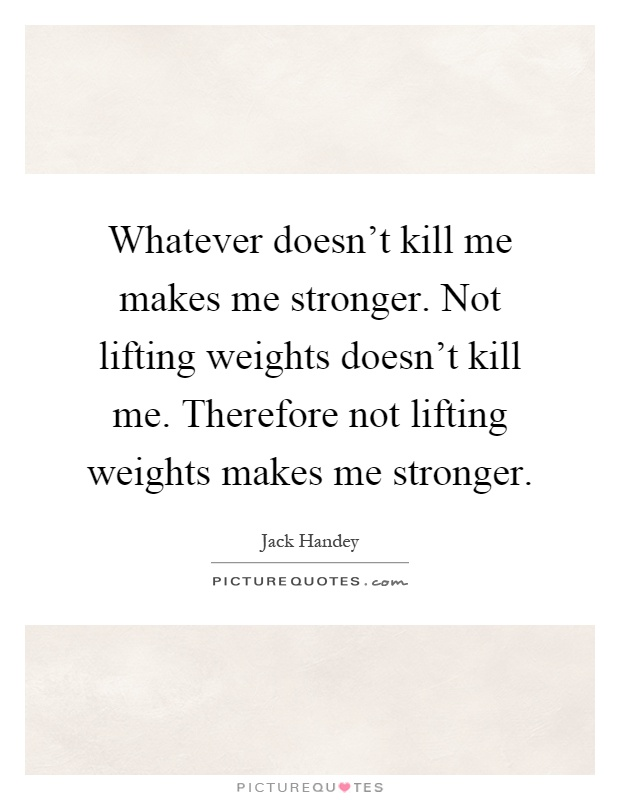 Whatever doesn't kill me makes me stronger. Not lifting weights doesn't kill me. Therefore not lifting weights makes me stronger Picture Quote #1