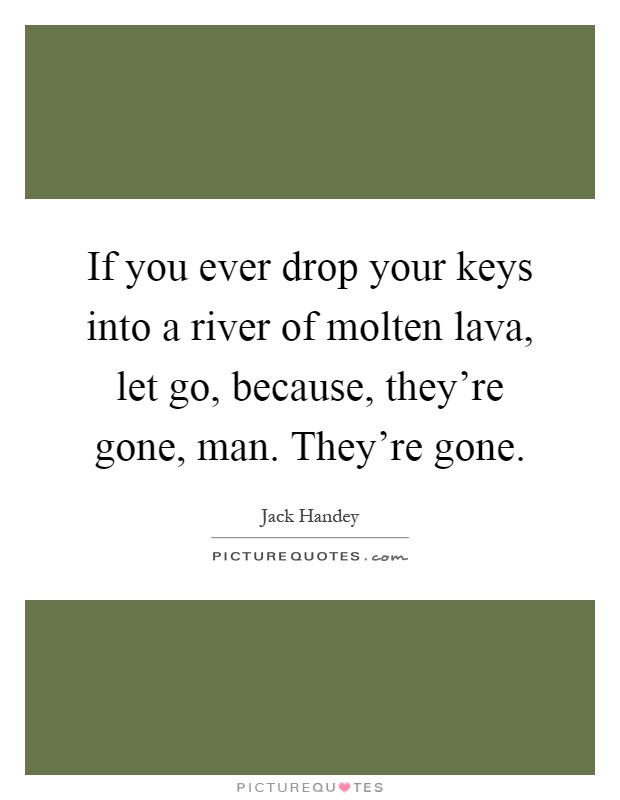 If you ever drop your keys into a river of molten lava, let go, because, they're gone, man. They're gone Picture Quote #1