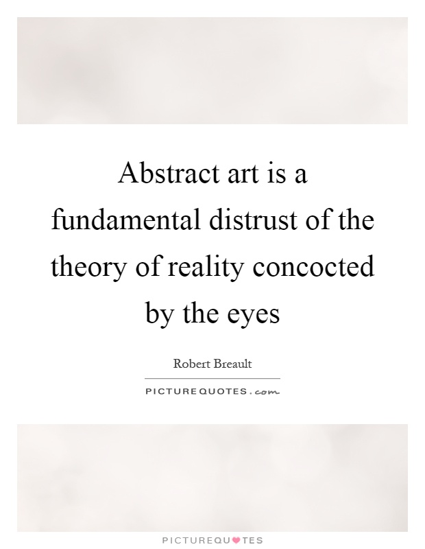Abstract art is a fundamental distrust of the theory of reality concocted by the eyes Picture Quote #1