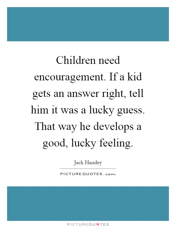 Children need encouragement. If a kid gets an answer right, tell him it was a lucky guess. That way he develops a good, lucky feeling Picture Quote #1