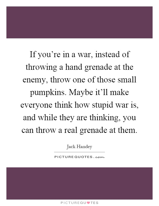 If you're in a war, instead of throwing a hand grenade at the enemy, throw one of those small pumpkins. Maybe it'll make everyone think how stupid war is, and while they are thinking, you can throw a real grenade at them Picture Quote #1