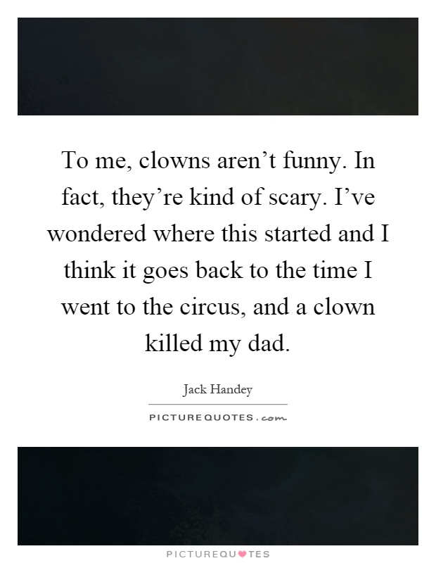 To me, clowns aren't funny. In fact, they're kind of scary. I've wondered where this started and I think it goes back to the time I went to the circus, and a clown killed my dad Picture Quote #1