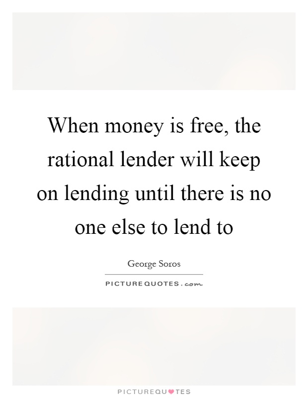 When money is free, the rational lender will keep on lending until there is no one else to lend to Picture Quote #1