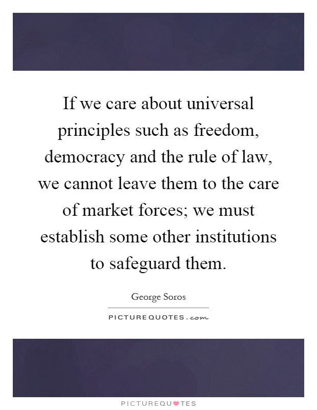 If we care about universal principles such as freedom, democracy and the rule of law, we cannot leave them to the care of market forces; we must establish some other institutions to safeguard them Picture Quote #1