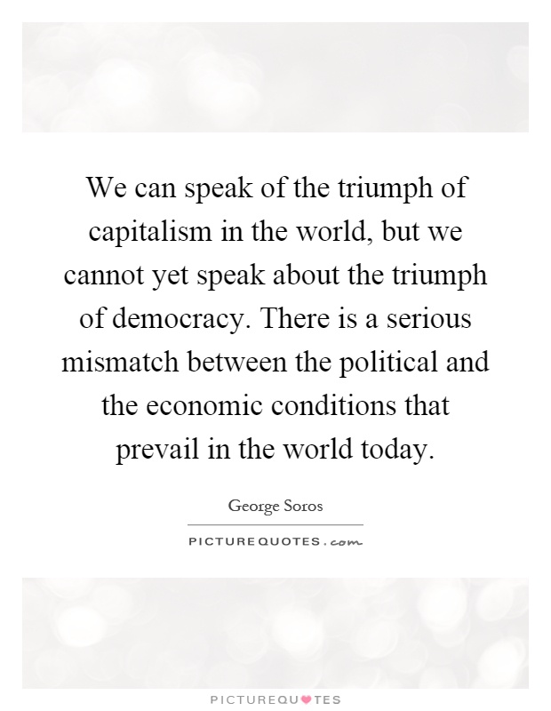 We can speak of the triumph of capitalism in the world, but we cannot yet speak about the triumph of democracy. There is a serious mismatch between the political and the economic conditions that prevail in the world today Picture Quote #1