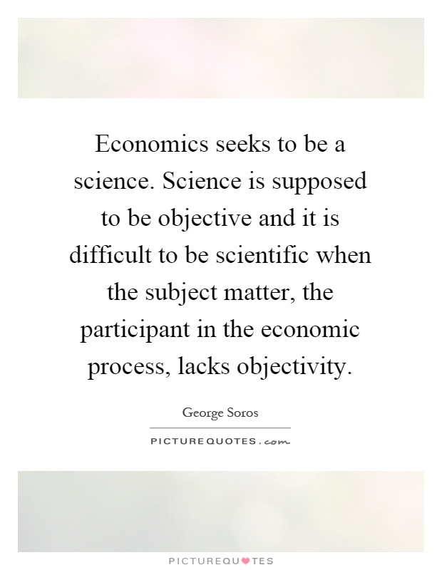 Economics seeks to be a science. Science is supposed to be objective and it is difficult to be scientific when the subject matter, the participant in the economic process, lacks objectivity Picture Quote #1
