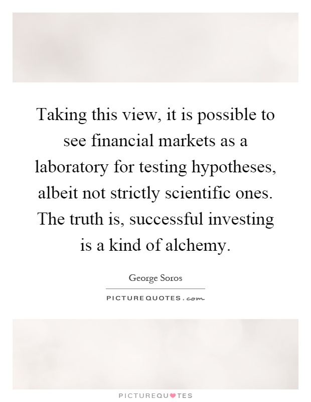 Taking this view, it is possible to see financial markets as a laboratory for testing hypotheses, albeit not strictly scientific ones. The truth is, successful investing is a kind of alchemy Picture Quote #1