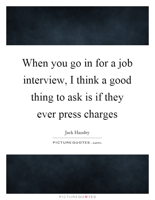 When you go in for a job interview, I think a good thing to ask is if they ever press charges Picture Quote #1