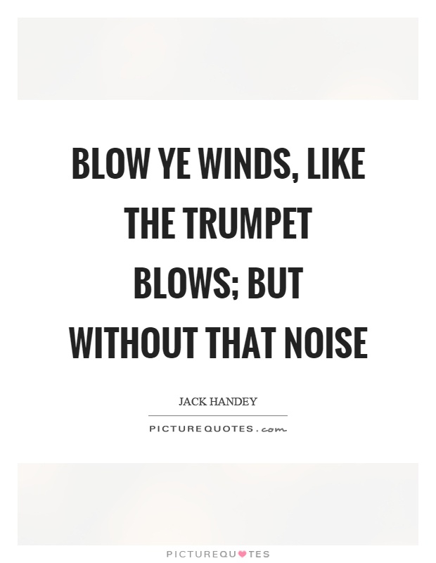 Blow ye winds, like the trumpet blows; but without that noise Picture Quote #1