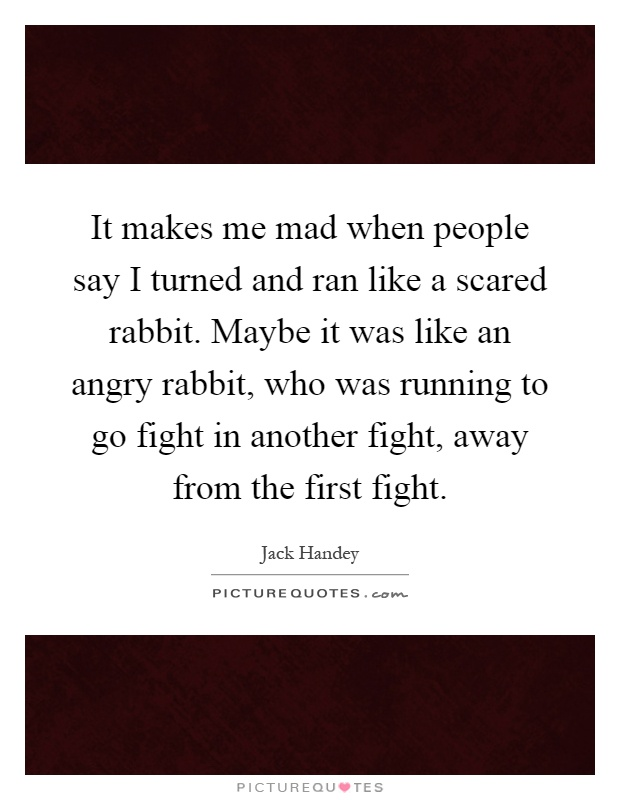 It makes me mad when people say I turned and ran like a scared rabbit. Maybe it was like an angry rabbit, who was running to go fight in another fight, away from the first fight Picture Quote #1