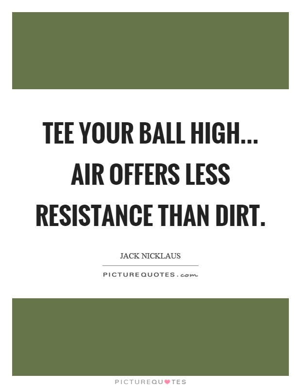 Tee your ball high... air offers less resistance than dirt Picture Quote #1