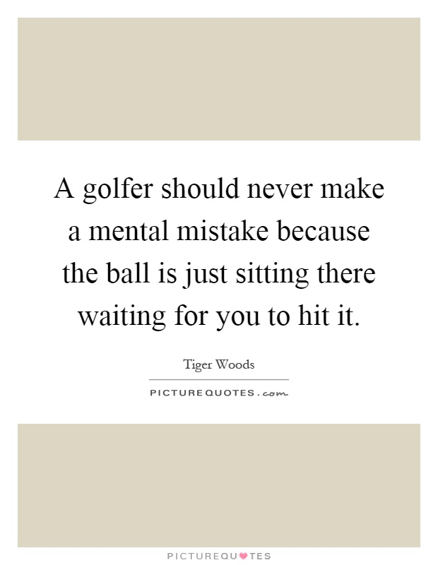 A golfer should never make a mental mistake because the ball is just sitting there waiting for you to hit it Picture Quote #1