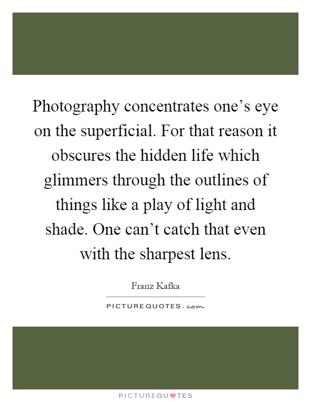 Photography concentrates one's eye on the superficial. For that reason it obscures the hidden life which glimmers through the outlines of things like a play of light and shade. One can't catch that even with the sharpest lens Picture Quote #1