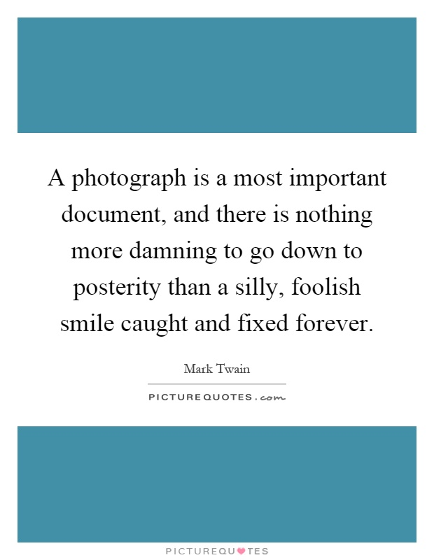A photograph is a most important document, and there is nothing more damning to go down to posterity than a silly, foolish smile caught and fixed forever Picture Quote #1
