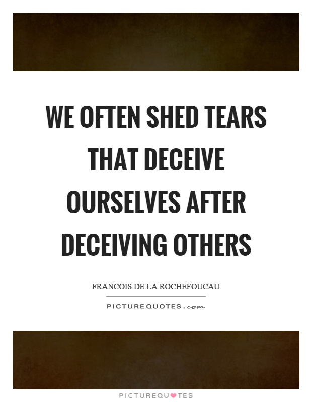 We often shed tears that deceive ourselves after deceiving others Picture Quote #1