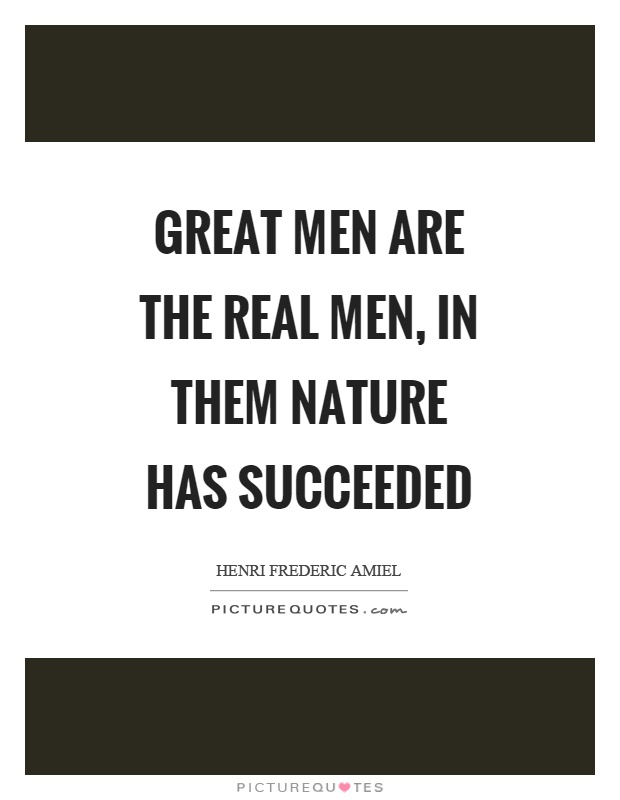 Great men are the real men, in them nature has succeeded Picture Quote #1