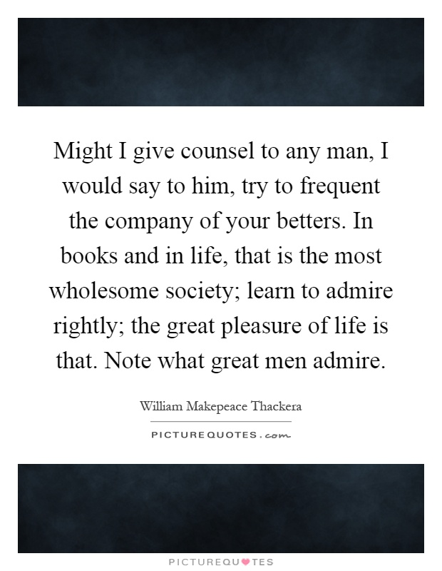 Might I give counsel to any man, I would say to him, try to frequent the company of your betters. In books and in life, that is the most wholesome society; learn to admire rightly; the great pleasure of life is that. Note what great men admire Picture Quote #1
