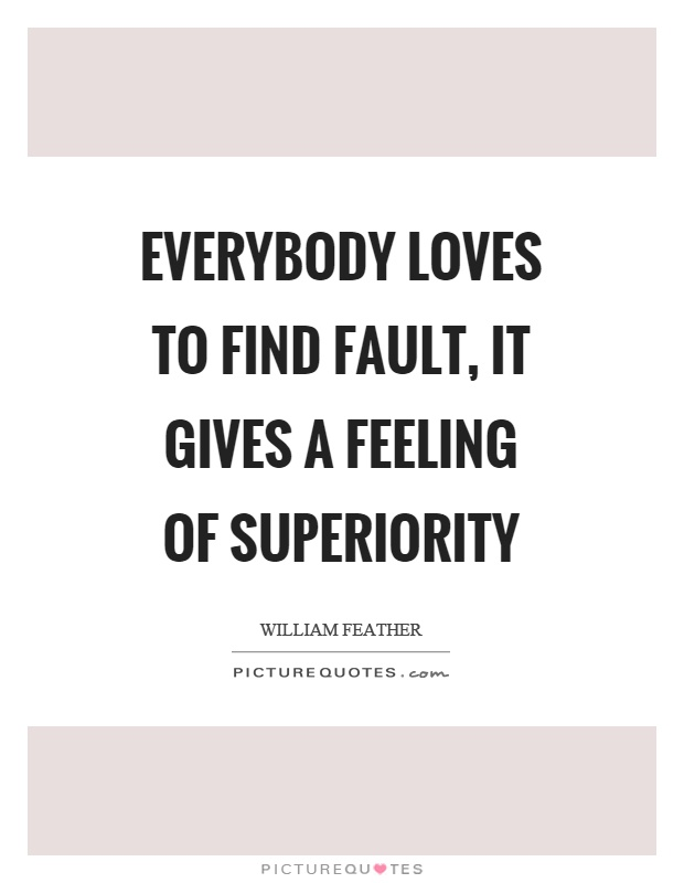 Everybody loves to find fault, it gives a feeling of superiority Picture Quote #1
