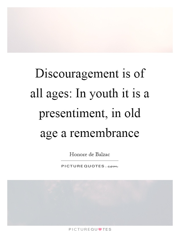 Discouragement is of all ages: In youth it is a presentiment, in old age a remembrance Picture Quote #1
