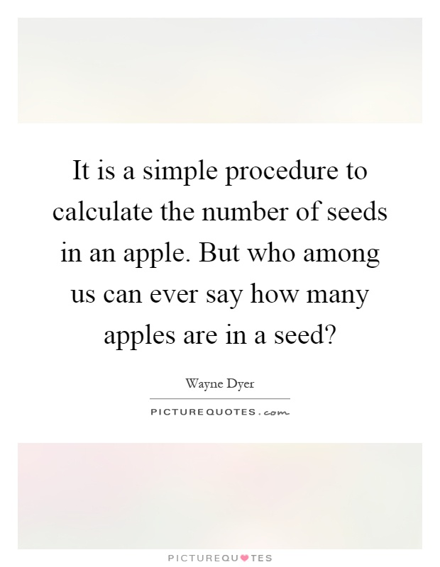 It is a simple procedure to calculate the number of seeds in an apple. But who among us can ever say how many apples are in a seed? Picture Quote #1