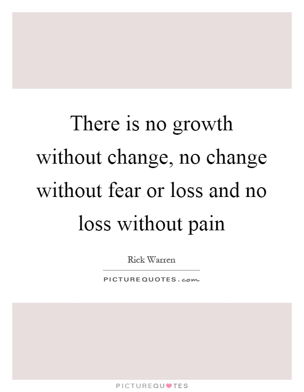 There is no growth without change, no change without fear or loss and no loss without pain Picture Quote #1