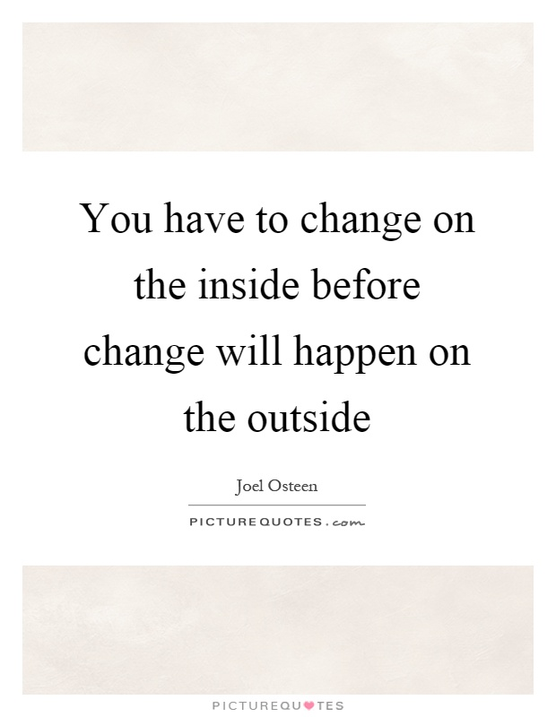 You have to change on the inside before change will happen on the outside Picture Quote #1