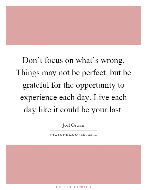 Don't focus on what's wrong. Things may not be perfect, but be grateful for the opportunity to experience each day. Live each day like it could be your last Picture Quote #1