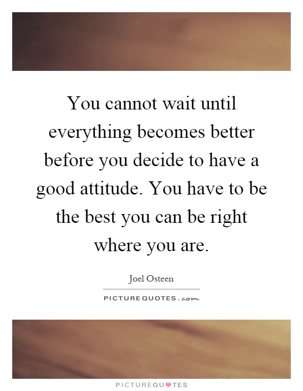 You cannot wait until everything becomes better before you decide to have a good attitude. You have to be the best you can be right where you are Picture Quote #1