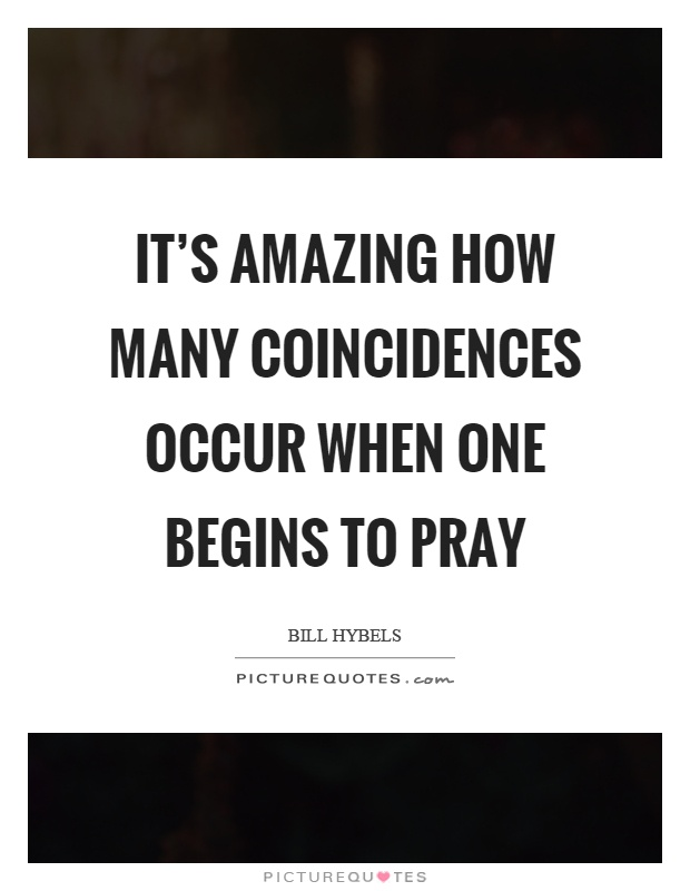 It's amazing how many coincidences occur when one begins to pray Picture Quote #1